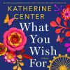 What You Wish For – Katherine Center Novel